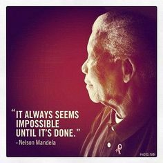 It always seems impossible until it's done. -Nelson Mandela God Bless You Always.