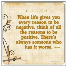 When life gives you every reason to be negative, think of all the reasons to be positive. There's always someone who has it worse.