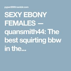 SEXY EBONY FEMALES — quansmith44: The best squirting bbw in the...