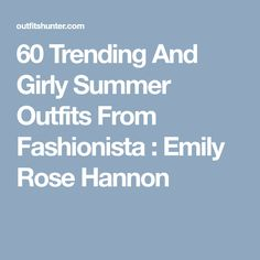 60 Trending And Girly Summer Outfits From Fashionista : Emily Rose Hannon