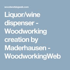 Liquor/wine dispenser - Woodworking creation by Maderhausen - WoodworkingWeb Whiskey Dispenser, Liquor, Woodworking, Bar, Projects, Crafts, Bottle, Log Projects, Alcohol