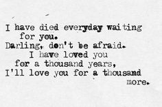 I have died everyday waiting for you. darling, don't be afraid. I have loved you for a thousand years, I'll love you for a thousand more. - Christina Perri - A Thousand Years https://www.youtube.com/watch?v=rtOvBOTyX00
