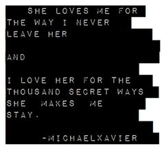 """""""i love her for the thousand secret ways she makes me stay"""" -Michael Xavier"""