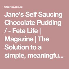 Jane's Self Saucing Chocolate Pudding / - Fete Life | Magazine | The Solution to a simple, meaningful and well-designed life