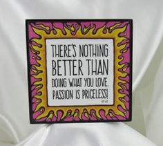 """Inspirational plaque. """"There's nothing better than doing what you love. Passion is priceless."""" ~ quote by author, Amy Wise. Illustration by artist, Kathlene Cadiz. The perfect reminder to do what you love! For your home, office, dorm or as a wonderful gift."""