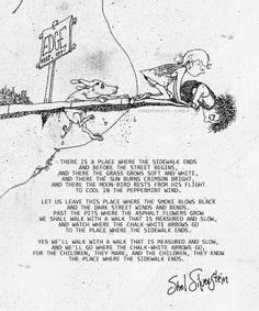 Where the Sidewalk Ends...  My Favorite Poem Of All Time <3 Shel Silverstein Poems, Where The Sidewalk Ends, Book Quotes, Poetry Quotes, Lyric Quotes, Quotable Quotes, Me Quotes, Cool Words, Pretty Words