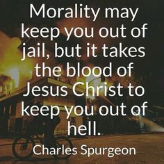 - Morality may keep you out of jail, but it takes the blood of Jesus to keep you out of hell. -CH Sprugeon #bloodofJesus