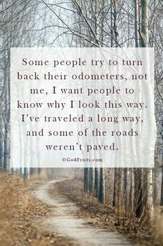 Some people try to turn back their odometers, not me, I want people to know why I look this way. I've traveled a long way, and some of the roads weren't paved.