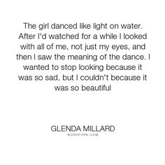 """Glenda Millard - """"The girl danced like light on water. After I'd watched for a while I looked with..."""". dance, sad, beautiful, watch"""