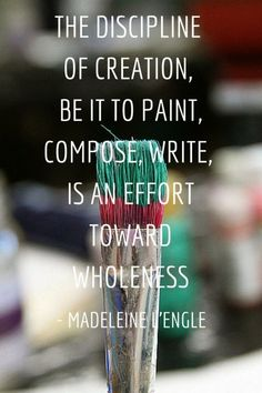 The discipline of creation, be it to paint, compose, write, is an effort toward wholeness. - Madeleine L'Engle :: Yes yes yes.