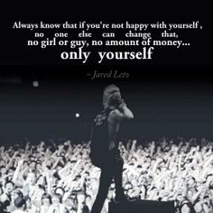 """Always know that if you're not happy with yourself, no one else can change that, no girl or guy, no amount of money... only yourself."" - Jared Leto"