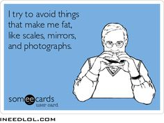 Funny ecard I try to avoid things that make me fat, like mirrors, scales and photographs.