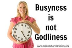 """Busyness is not Godliness- a great reminder in this culture that has over glorified """"business"""""""
