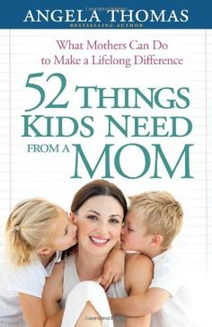 52 Things Kids Need from a Mom: What Mothers Can Do to Make a Lifelong Difference by Angela Thomas