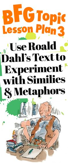 BFG Topic: lesson plan 3 that uses Roald Dahl's text to experiment with similies and metaphors