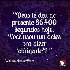 """""""Deus te deu de presente 86400 segundos hoje. Você usou um deles pra dizer 'obrigado'? William Arthur Ward - Obrigada sempre!!!"""