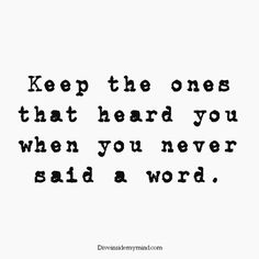 """Keep the ones that heard you when you never said a word."" More"