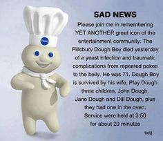 RIP Doughboy; SAD NEWS!     Please join me in remembering YET ANOTHER great icon of the entertainment community. The Pillsbury Dough Boy died yesterday of a yeast infection and traumatic complications from repeated pokes to the body. He was 71. Dough Boy is survived by his wife, Play Dough, three children, John Dough, Jane Dough and Dill Dough, plus - they had one in the oven. Services were held at 3:50 for about 20 minutes.