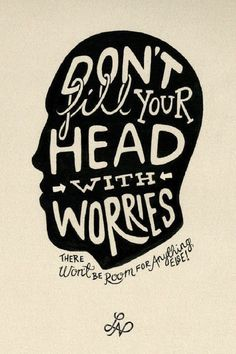 Don't fill your head with worries, there won't be room for anything else!