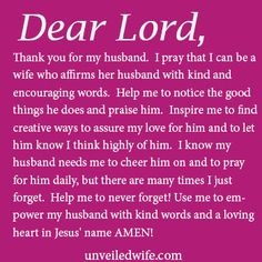 Prayer Of The Day – Affirming My Husband --- Dear Lord, Thank you for my husband.  I pray that I can be a wife who affirms her husband with kind and encouraging words.  Help me to notice the good things he does and praise him.  Inspire me to find creative ways to assure my love for him and to let… Read More Here http://unveiledwife.com/prayer-day-affirming-husband/