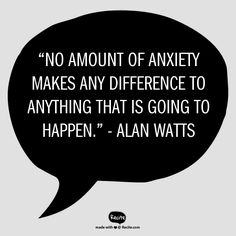 """""""No amount of anxiety makes any difference to anything that is going to happen."""" - Alan Watts 