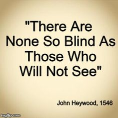 There are none so bland as those who will not see. John Hey wood, 1546