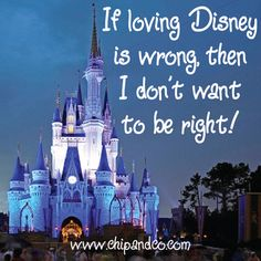If loving Disney is  wrong then I don't want to be right.