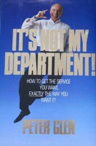It's Not My Department: How to Get the Service You Want, Exactly the Way You Want It by Peter Glen. $0.01. Publisher: William Morrow & Co; 1st edition (October 1990). 241 pages. Author: Peter Glen
