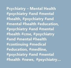 Psychiatry – Mental Health #psychiatry #and #mental #health, #psychiatry #and #mental #health #education, #psychiatry #and #mental #health #cme, #psychiatry #and #mental #health #continuing #medical #education, #medline, #psychiatry #and #mental #health #news, #psychiatry #and #mental #health #journals, #psychiatry #and #mental #health #conferences, #psychiatry #and #mental #health #patient #education, #psychiatry #and #mental #health #drug #information, #addiction, #attention…