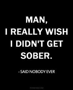 """I really wish I didn't get sober"" said no one ever."