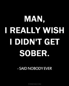 """I really wish I didn't get sober"" said no one ever."