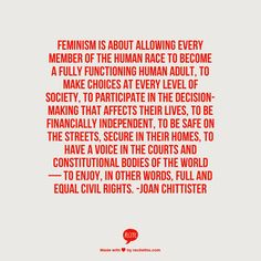Feminism is about allowing every member of the human race to become a fully functioning human adult, to make choices at every level of society, to participate in the decision-making that affects their lives, to be financially independent, to be safe on the streets, secure in their homes, to have a voice in the courts and constitutional bodies of the world — to enjoy, in other words, full and equal civil rights. -Joan Chittister