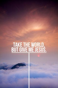 Take this world and give me Jesus!