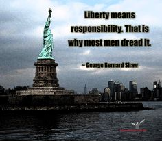 Liberty means responsibility. That is why most men dread it. ~ George Bernard Shaw