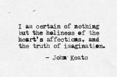 """I am certain of nothing but the holiness of the Heart's affections and the truth of the Imagination."" - Quote by John Keats The Words, Cool Words, Sigh No More, Quotes To Live By, Me Quotes, Pain Quotes, Indie Quotes, Poetry Quotes, Emotion"