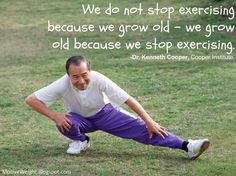 Exercise Is Important - We do not stop exercising because we grow old - we grow old because we stop exercising.-Dr. Kenneth Cooper, Cooper Institute.