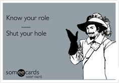 Know your role ........ Shut your hole. Some people need to LEARN this hahaha