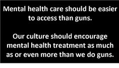 Mental health care should be easier to access than guns. Our culture should encourage mental health treatment as much or even more than we do guns.