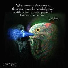 When animus and anima meet, the animus draws his sword of power and the anima ejects her poison of illusion and seduction. The outcome need not always be negative, since the two are equally likely to fall in love (a special instance of love at first sight). ~Carl Jung; CW 9, Part II: P.338.30