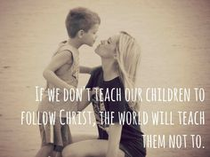 If we dont teach our children to follow Christ, the world will teach them not to.