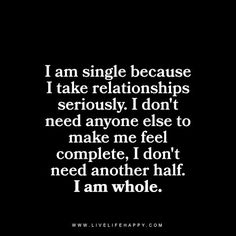 I am single because I take relationships seriously. I don't need anyone else to make me feel complete, I don't need another half. I am whole. livelifehappy.com