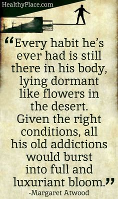 Quote on addictions: Every habit he's ever had is still there in his body, lying dormant like flowers in the desert. Given the right conditions, all his old addictions would burst into full and luxuriant bloom. www.HealthyPlace.com