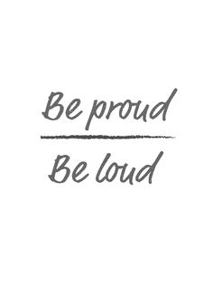 Inspirational quotes - how to be happy and feel positive Be proud, be loud