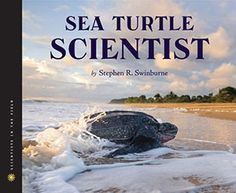 Children's Book Committee July 2014 Pick: SEA TURTLE SCIENTIST by Stephen R. Swinburne (Houghton Mifflin Harcourt BFYR, 2014)