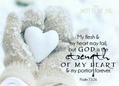 Psalms My flesh and my heart fail; But God is the strength of my heart and my portion forever. Scripture Verses, Bible Scriptures, Faith Quotes, Bible Quotes, Heart Fail, Psalm 73 26, Monday Blessings, Just Dream, Let God