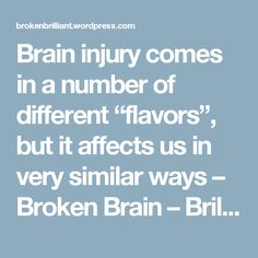 "Brain injury comes in a number of different ""flavors"", but it affects us in very similar ways – Broken Brain – Brilliant Mind"