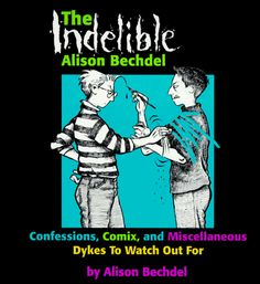 The Indelible Alison Bechdel: Confessions, Comix, and Miscellaneous Dykes to Watch Out for by Alison Bechdel