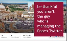 be thankful you aren't the guy who is managing the Pope's Twitter