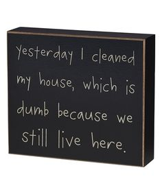 """Yesterday I cleaned my house, which was dumb because we still live here"". Funny quite on housecleaning"