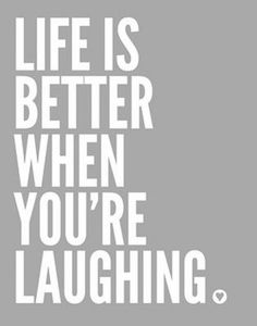 ... life is better when you're laughing
